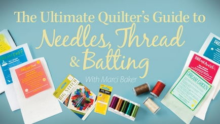 The Ultimate Quilter's Guide to Needles, Thread & Batting