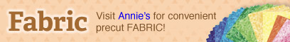 Visit Annie's for convenient precut FABRIC!